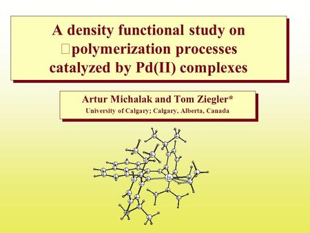 A density functional study on polymerization processes catalyzed by Pd(II) complexes Artur Michalak and Tom Ziegler* University of Calgary; Calgary, Alberta,