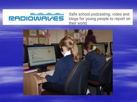 What is Radiowaves?  You to act as reporters in order to safely share videos, stories and blogs.  Our school has its own website, called a station,