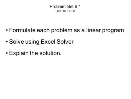 Problem Set # 1 Due 16.12.08 Formulate each problem as a linear program Solve using Excel Solver Explain the solution.