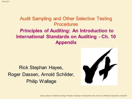 [Hayes, Dassen, Schilder and Wallage, Principles of Auditing An Introduction to ISAs, edition 2.1] © Pearson Education Limited 2007 Slide 10A.1 Audit Sampling.