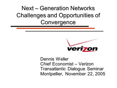Dennis Weller Chief Economist – Verizon Transatlantic Dialogue Seminar Montpellier, November 22, 2005 Next – Generation Networks Challenges and Opportunities.