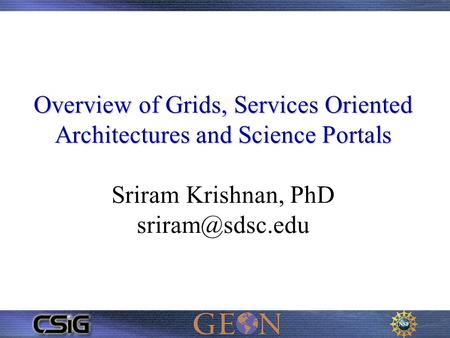 Overview of Grids, Services Oriented Architectures and Science Portals Overview of Grids, Services Oriented Architectures and Science Portals Sriram Krishnan,
