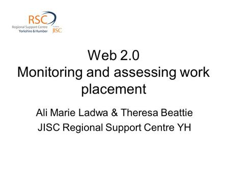 Web 2.0 Monitoring and assessing work placement Ali Marie Ladwa & Theresa Beattie JISC Regional Support Centre YH.