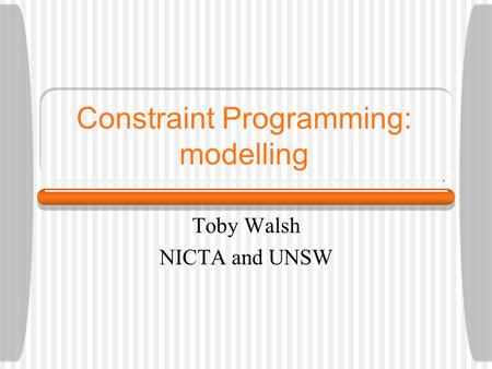 Constraint Programming: modelling Toby Walsh NICTA and UNSW.