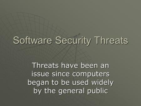 Software Security Threats Threats have been an issue since computers began to be used widely by the general public.