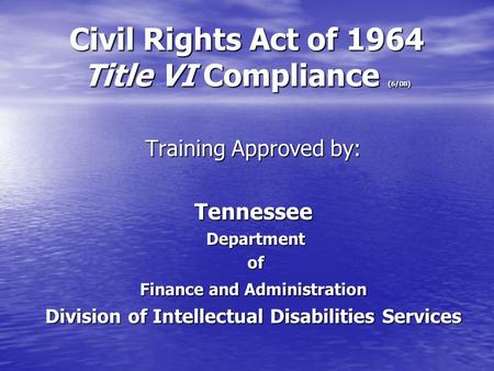 Civil Rights Act of 1964 Title VI Compliance (6/08) Training Approved by: Tennessee Department Department of of Finance and Administration Division of.