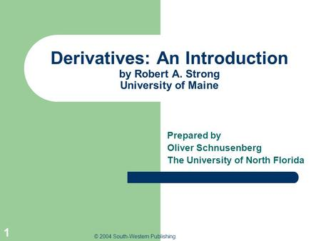 © 2004 South-Western Publishing 1 Derivatives: An Introduction by Robert A. Strong University of Maine Prepared by Oliver Schnusenberg The University of.