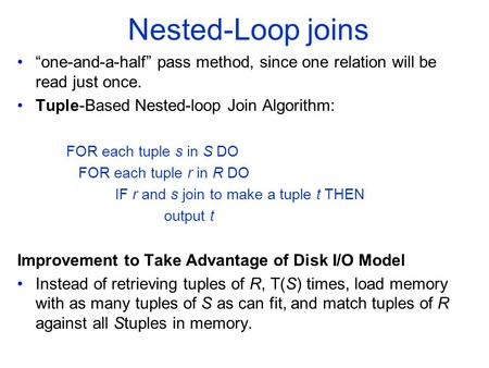 "Nested-Loop joins ""one-and-a-half"" pass method, since one relation will be read just once. Tuple-Based Nested-loop Join Algorithm: FOR each tuple s in."