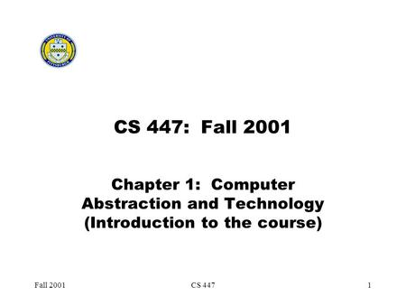 Fall 2001CS 4471 CS 447: Fall 2001 Chapter 1: Computer Abstraction and Technology (Introduction to the course)