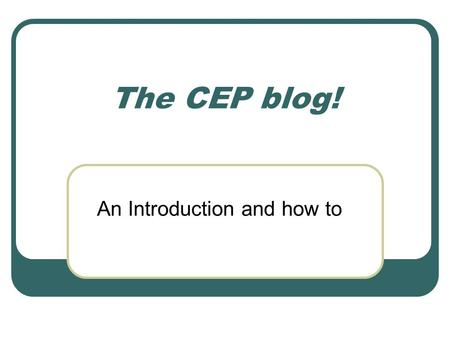The CEP blog! An Introduction and how to. How can the CEP blog help us? Help manage Inbox Overload Provide a forum for in-depth discussions Publicize.