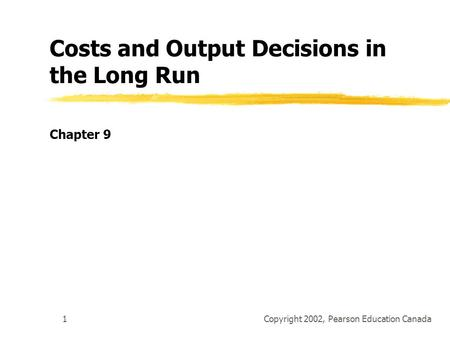 Copyright 2002, Pearson Education Canada1 Costs and Output Decisions in the Long Run Chapter 9.