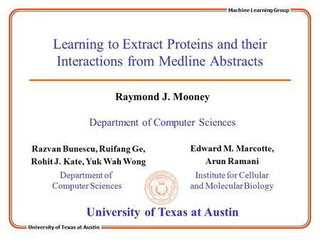 University <strong>of</strong> <strong>Texas</strong> at Austin Machine Learning Group Learning to Extract Proteins and their Interactions from Medline Abstracts Razvan Bunescu, Ruifang.