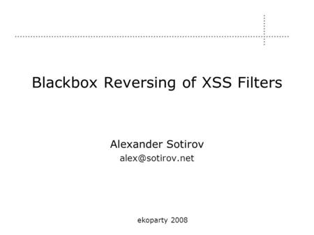 Blackbox Reversing of XSS Filters Alexander Sotirov ekoparty 2008.