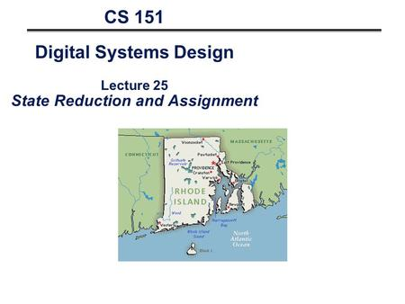 CS 151 Digital Systems Design Lecture 25 State Reduction and Assignment.
