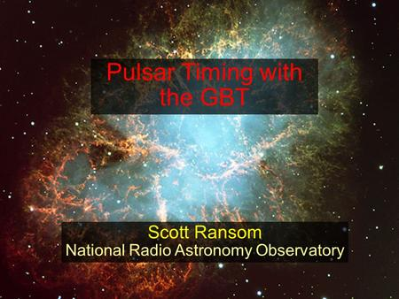 Pulsar Timing with the GBT Scott Ransom National Radio Astronomy Observatory.