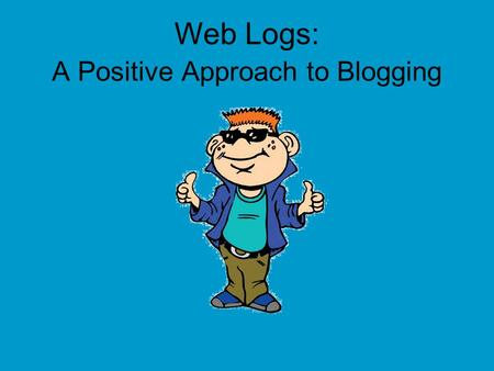 Web Logs: A Positive Approach to Blogging. Hey Everybody! My name is Tek. I ' m going to be your guide today! I ' m a part of i-SAFE, and we are concerned.