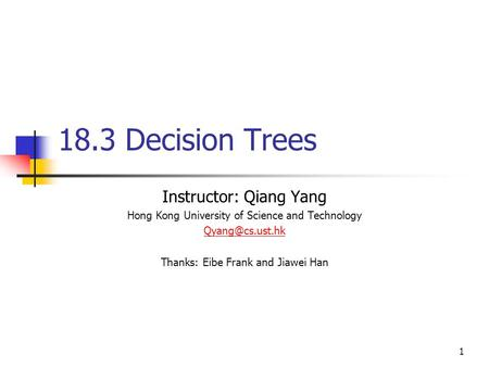 1 18.3 Decision Trees Instructor: Qiang Yang Hong Kong University of Science and Technology Thanks: Eibe Frank and Jiawei Han.