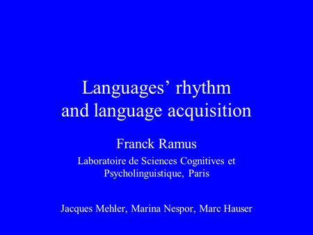 Languages' rhythm and language acquisition Franck Ramus Laboratoire de Sciences Cognitives et Psycholinguistique, Paris Jacques Mehler, Marina Nespor,