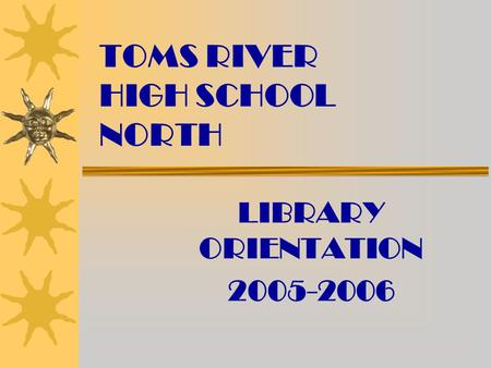 TOMS RIVER HIGH SCHOOL NORTH LIBRARY ORIENTATION 2005-2006.