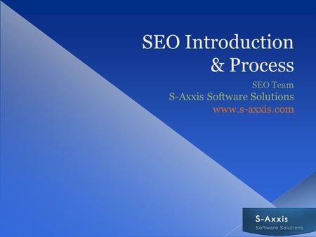 SEO Introduction & Process SEO Team S-Axxis Software Solutions www.s-axxis.com.