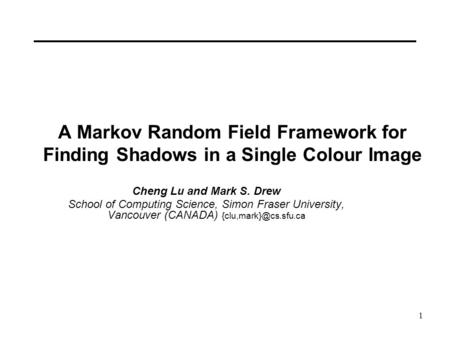 1 A Markov Random Field Framework for Finding Shadows in a Single Colour Image Cheng Lu and Mark S. Drew School of Computing Science, Simon Fraser University,