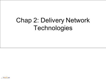Chap 2: Delivery Network Technologies. Learning Objectives  After completing this learning object, you should be able to:  Describe the various next.