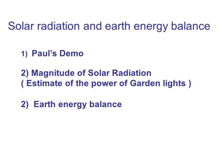 Solar radiation and earth energy balance 1) Paul's Demo 2) Magnitude of Solar Radiation ( Estimate of the power of Garden lights ) 2) Earth energy balance.