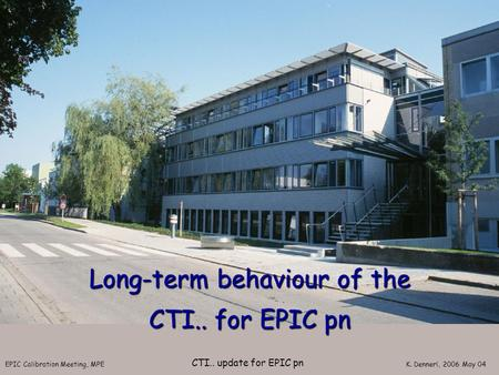 EPIC Calibration Meeting, MPE K. Dennerl, 2006 May 04 CTI.. update for EPIC pn Long-term behaviour of the CTI.. for EPIC pn.