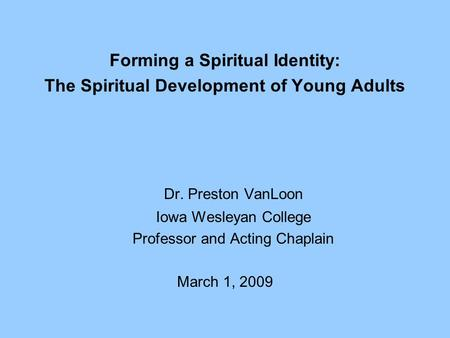 Forming a Spiritual Identity: The Spiritual Development of Young Adults Dr. Preston VanLoon Iowa Wesleyan College Professor and Acting Chaplain March 1,