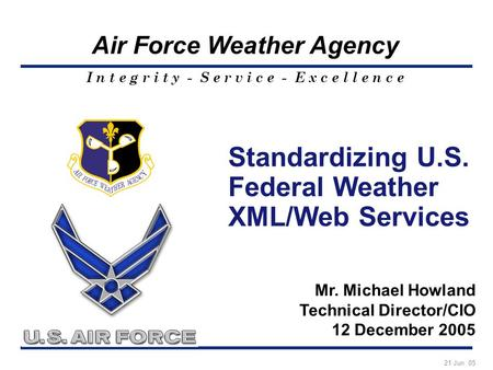 I n t e g r i t y - S e r v i c e - E x c e l l e n c e Air Force Weather Agency Standardizing U.S. Federal Weather XML/Web Services Mr. Michael Howland.