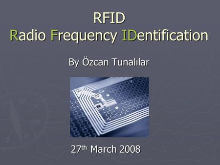RFID Radio Frequency IDentification By Özcan Tunalılar 27 th March 2008.