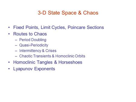 3-D State Space & Chaos Fixed Points, Limit Cycles, Poincare Sections Routes to Chaos –Period Doubling –Quasi-Periodicity –Intermittency & Crises –Chaotic.