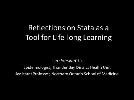 Reflections on Stata as a Tool for Life-long Learning Lee Sieswerda Epidemiologist, Thunder Bay District Health Unit Assistant Professor, Northern Ontario.