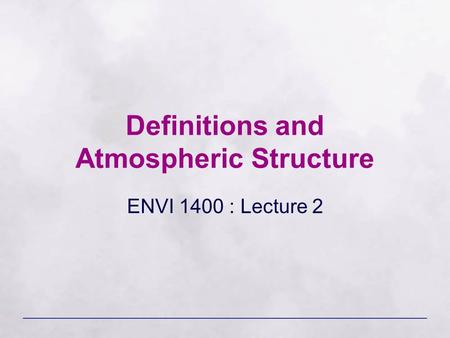 Definitions and Atmospheric Structure ENVI 1400 : Lecture 2.