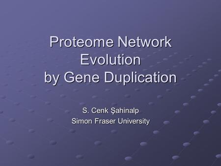 Proteome Network Evolution by Gene Duplication S. Cenk Şahinalp Simon Fraser University.