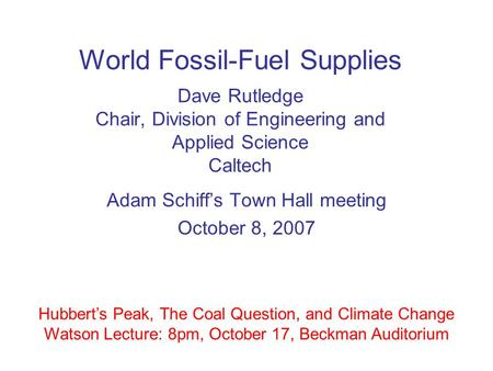 World Fossil-Fuel Supplies Dave Rutledge Chair, Division of Engineering and Applied Science Caltech Adam Schiff's Town Hall meeting October 8, 2007 Hubbert's.