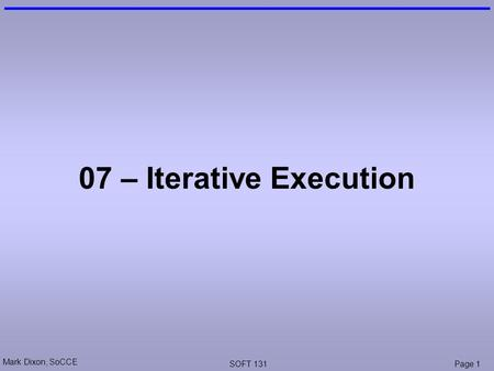 Mark Dixon, SoCCE SOFT 131Page 1 07 – Iterative Execution.