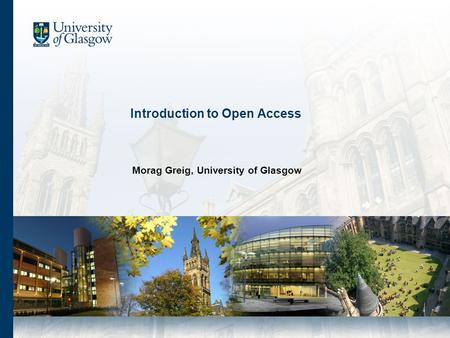 Introduction to Open Access Morag Greig, University of Glasgow.