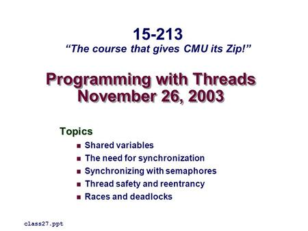Programming with Threads November 26, 2003 Topics Shared variables The need for synchronization Synchronizing with semaphores Thread safety and reentrancy.