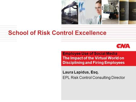School of Risk Control Excellence Employee Use of Social Media The Impact of the Virtual World on Disciplining and Firing Employees Laura Lapidus, Esq.