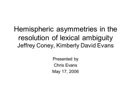 Hemispheric asymmetries in the resolution of lexical ambiguity Jeffrey Coney, Kimberly David Evans Presented by Chris Evans May 17, 2006.