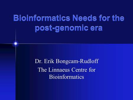 Bioinformatics Needs for the post-genomic era Dr. Erik Bongcam-Rudloff The Linnaeus Centre for Bioinformatics.