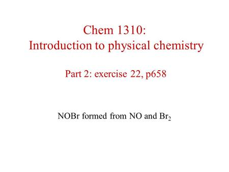 Chem 1310: Introduction to physical chemistry Part 2: exercise 22, p658 NOBr formed from NO and Br 2.