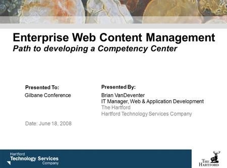 Enterprise Web Content Management Path to developing a Competency Center Presented To: Presented By: Gilbane ConferenceBrian VanDeventer IT Manager, Web.