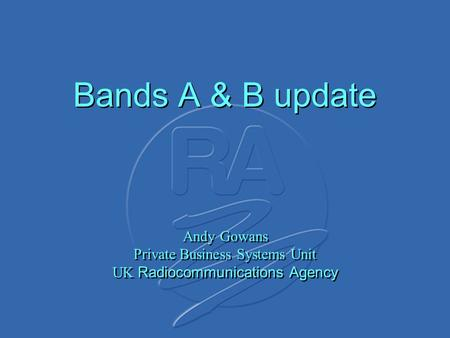 Bands A & B update Andy Gowans Private Business Systems Unit UK Radiocommunications Agency.