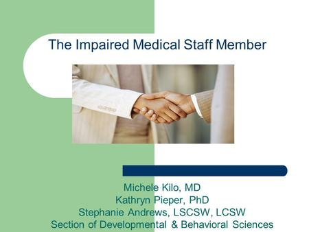 The Impaired Medical Staff Member Michele Kilo, MD Kathryn Pieper, PhD Stephanie Andrews, LSCSW, LCSW Section of Developmental & Behavioral Sciences.