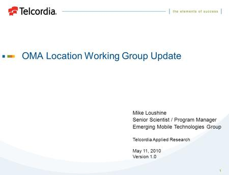 1 OMA Location Working Group Update Mike Loushine Senior Scientist / Program Manager Emerging Mobile Technologies Group Telcordia Applied Research May.