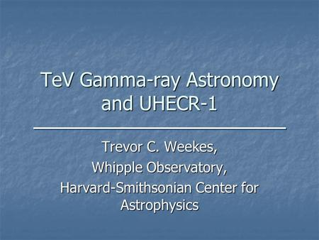 TeV Gamma-ray Astronomy and UHECR-1 Trevor C. Weekes, Whipple Observatory, Harvard-Smithsonian Center for Astrophysics.