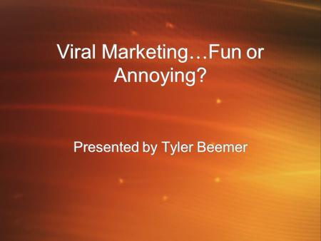 Viral Marketing … Fun or Annoying? Presented by Tyler Beemer.