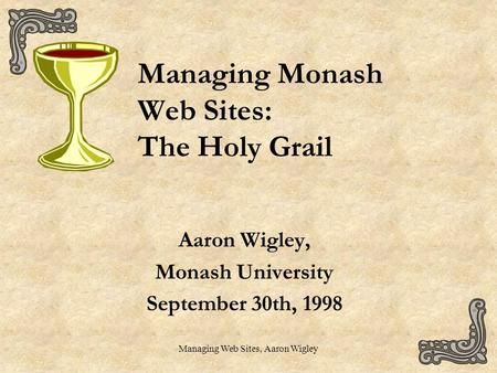 Managing Web Sites, Aaron Wigley Managing Monash Web Sites: The Holy Grail Aaron Wigley, Monash University September 30th, 1998.